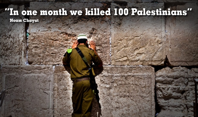 Quote: In one month we killed 100 Palestinians. Noam Chayut