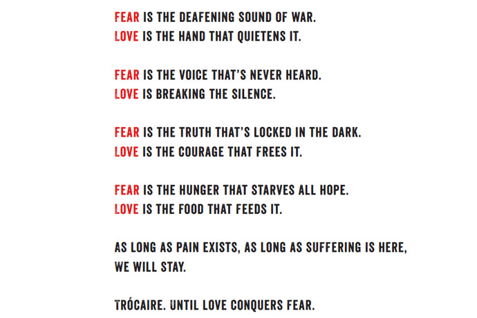 Fear is the deafening sound of war. Love is the hand that quietens it. Fear is the voice that's never heard. Love is breaking the silence. Fear is the truth that's locked in the dark. Love is the courage that frees it. Fear is the hunger that starves all