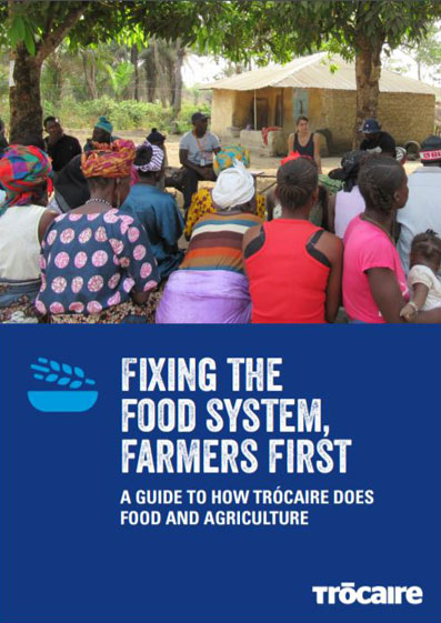 Fixing the Food System, Farmers First. A Guide to How Trocaire does Food and Agriculture